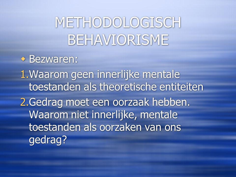 METHODOLOGISCH BEHAVIORISME  Bezwaren: 1.Waarom geen innerlijke mentale toestanden als theoretische entiteiten 2.Gedrag moet een oorzaak hebben.