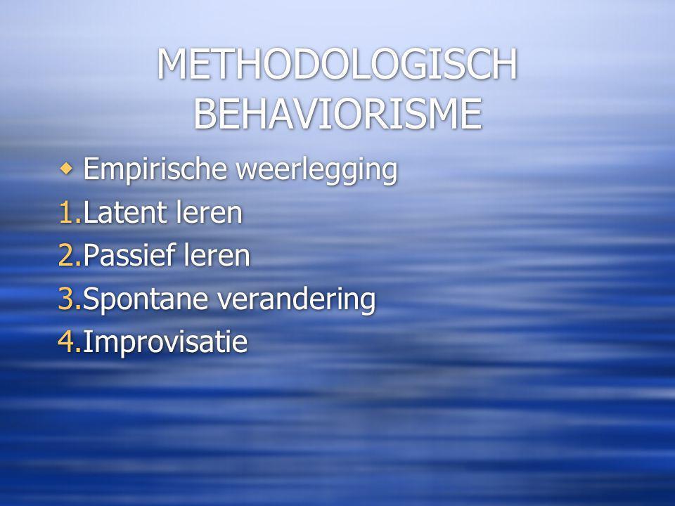 METHODOLOGISCH BEHAVIORISME  Empirische weerlegging 1.Latent leren 2.Passief leren 3.Spontane verandering 4.Improvisatie  Empirische weerlegging 1.Latent leren 2.Passief leren 3.Spontane verandering 4.Improvisatie