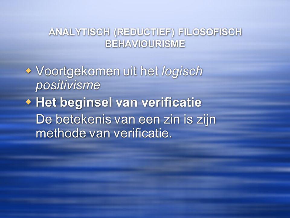 ANALYTISCH (REDUCTIEF) FILOSOFISCH BEHAVIOURISME  Voortgekomen uit het logisch positivisme  Het beginsel van verificatie De betekenis van een zin is zijn methode van verificatie.