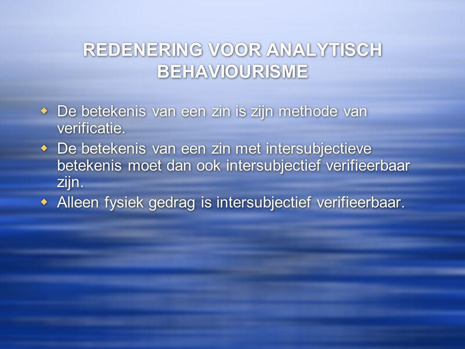REDENERING VOOR ANALYTISCH BEHAVIOURISME  De betekenis van een zin is zijn methode van verificatie.
