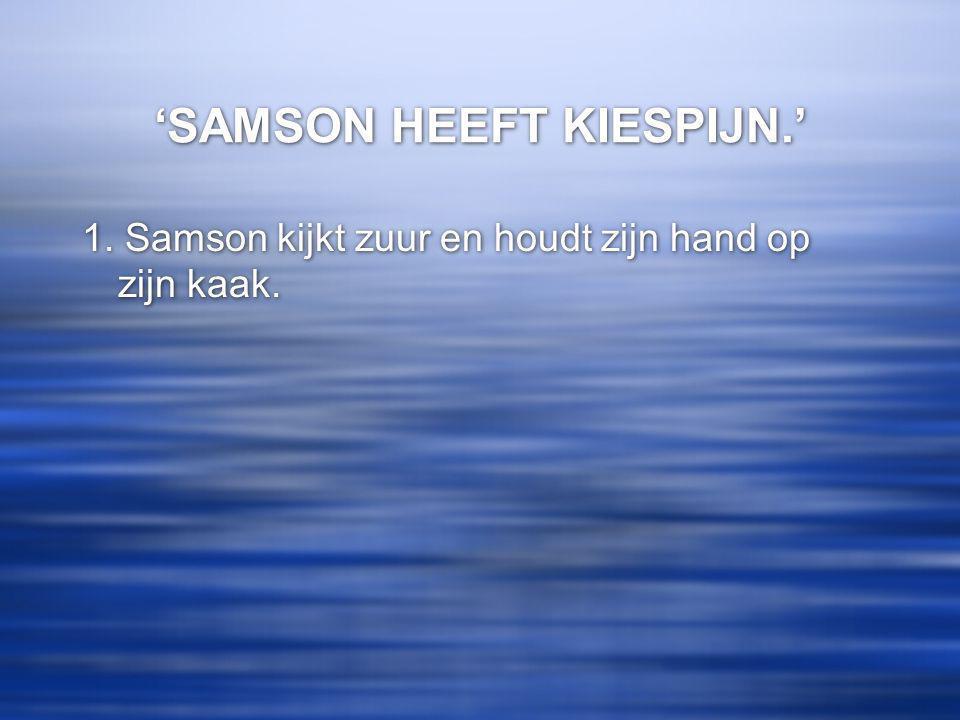 'SAMSON HEEFT KIESPIJN.' 1. Samson kijkt zuur en houdt zijn hand op zijn kaak.