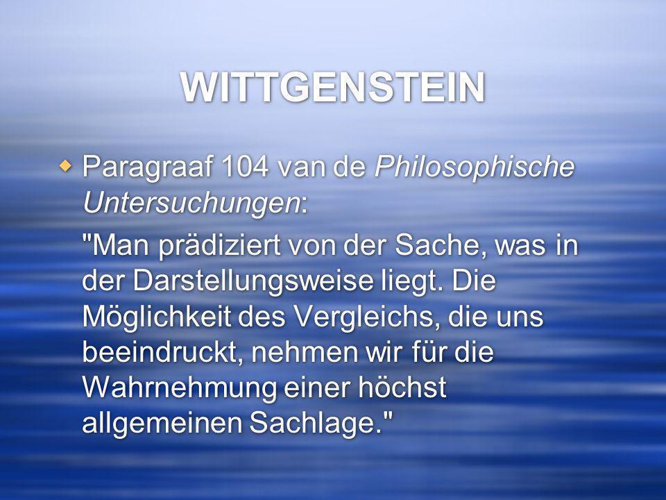 WITTGENSTEIN  Paragraaf 104 van de Philosophische Untersuchungen: Man prädiziert von der Sache, was in der Darstellungsweise liegt.