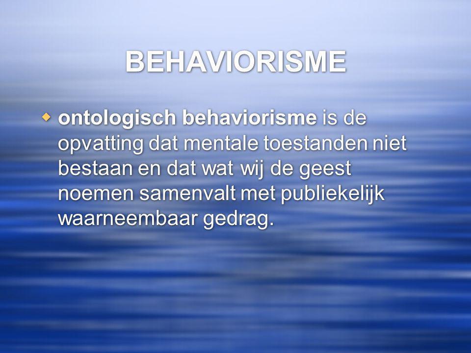 BEHAVIORISME  ontologisch behaviorisme is de opvatting dat mentale toestanden niet bestaan en dat wat wij de geest noemen samenvalt met publiekelijk waarneembaar gedrag.