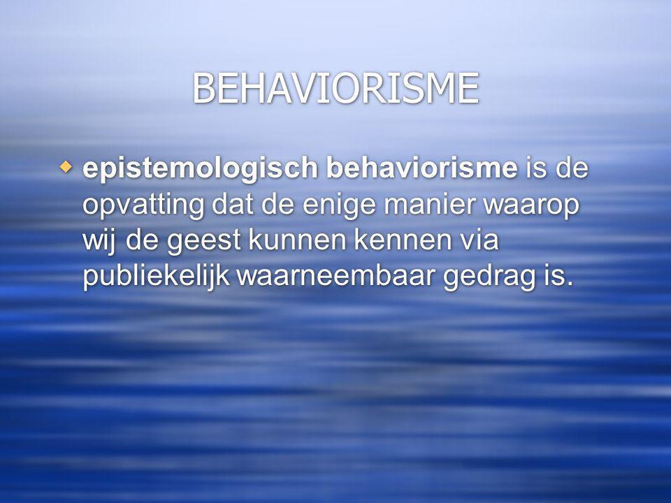 BEHAVIORISME  epistemologisch behaviorisme is de opvatting dat de enige manier waarop wij de geest kunnen kennen via publiekelijk waarneembaar gedrag is.
