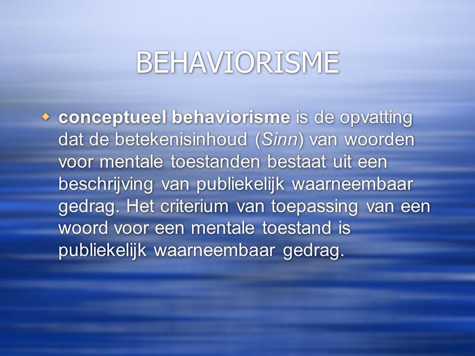BEHAVIORISME  conceptueel behaviorisme is de opvatting dat de betekenisinhoud (Sinn) van woorden voor mentale toestanden bestaat uit een beschrijving van publiekelijk waarneembaar gedrag.