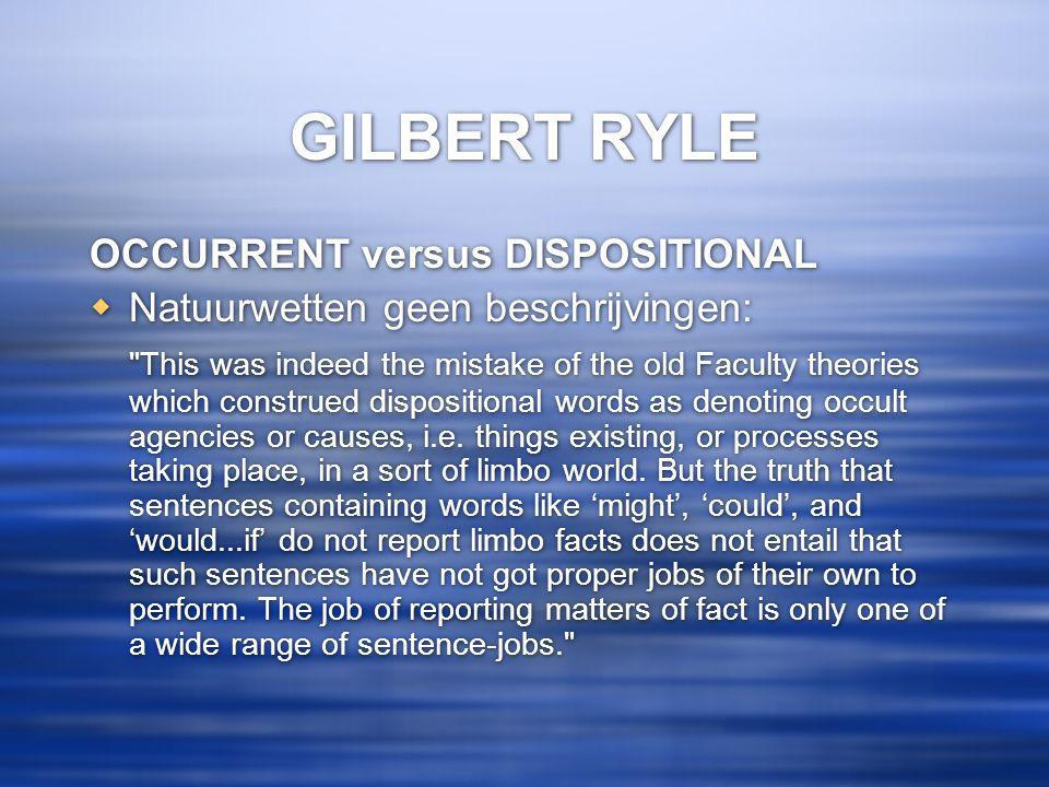 GILBERT RYLE OCCURRENT versus DISPOSITIONAL  Natuurwetten geen beschrijvingen: This was indeed the mistake of the old Faculty theories which construed dispositional words as denoting occult agencies or causes, i.e.