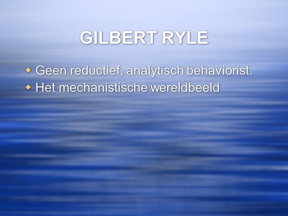 GILBERT RYLE  Geen reductief, analytisch behaviorist.