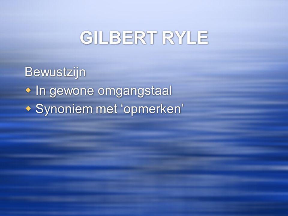 GILBERT RYLE Bewustzijn  In gewone omgangstaal  Synoniem met 'opmerken' Bewustzijn  In gewone omgangstaal  Synoniem met 'opmerken'
