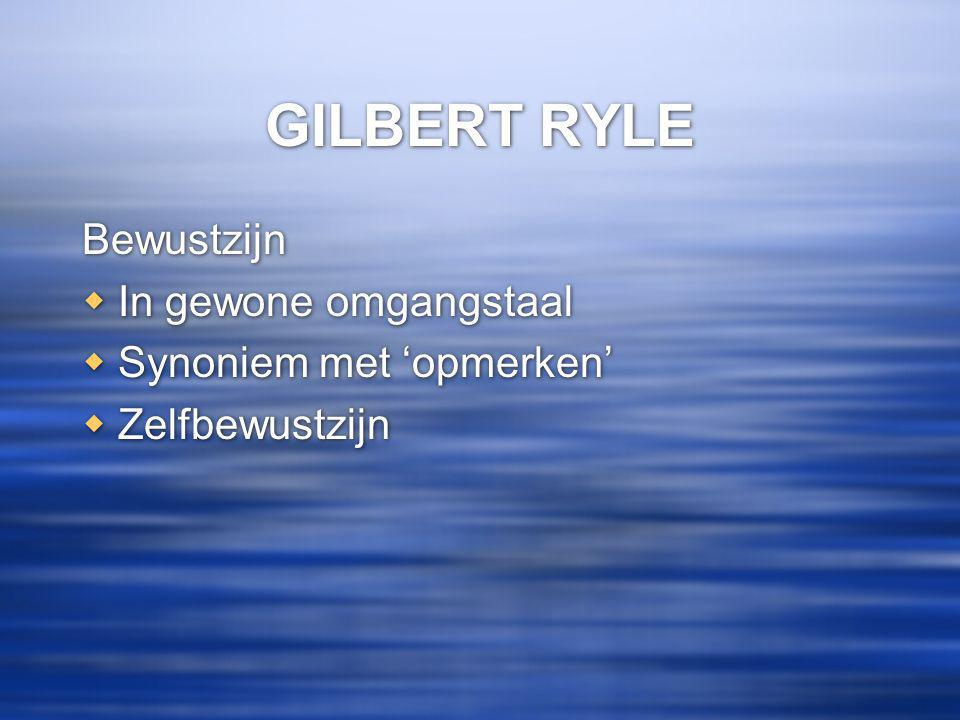 GILBERT RYLE Bewustzijn  In gewone omgangstaal  Synoniem met 'opmerken'  Zelfbewustzijn Bewustzijn  In gewone omgangstaal  Synoniem met 'opmerken'  Zelfbewustzijn