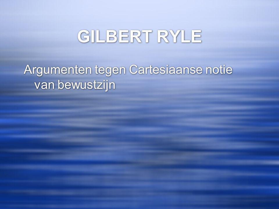 GILBERT RYLE Argumenten tegen Cartesiaanse notie van bewustzijn