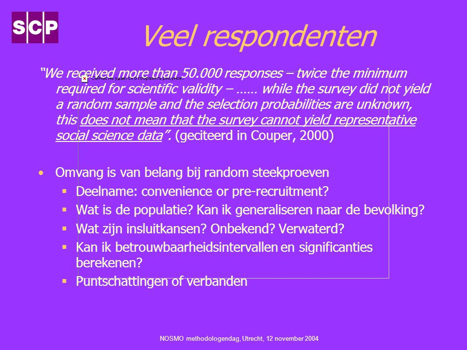 NOSMO methodologendag, Utrecht, 12 november 2004 Veel respondenten We received more than 50.000 responses – twice the minimum required for scientific validity – …… while the survey did not yield a random sample and the selection probabilities are unknown, this does not mean that the survey cannot yield representative social science data .