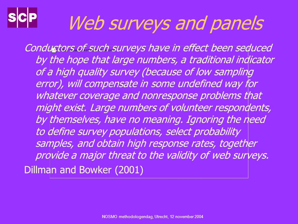 NOSMO methodologendag, Utrecht, 12 november 2004 En transparantie Fowler (2002) If a researcher decides to use a nonprobability sample, however, readers should be told how the sample was drawn, the fact that it likely is biased in the direction of availability and willingness to be interviewed, and that the normal assumptions for calculating sampling errors do not apply.