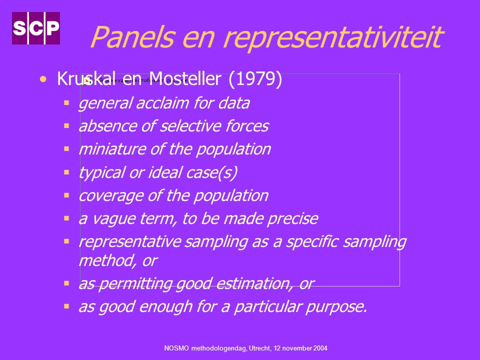 NOSMO methodologendag, Utrecht, 12 november 2004 Panels en representativiteit Kruskal en Mosteller (1979)  general acclaim for data  absence of selective forces  miniature of the population  typical or ideal case(s)  coverage of the population  a vague term, to be made precise  representative sampling as a specific sampling method, or  as permitting good estimation, or  as good enough for a particular purpose.