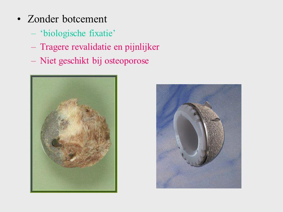 Zonder botcement –'biologische fixatie' –Tragere revalidatie en pijnlijker –Niet geschikt bij osteoporose