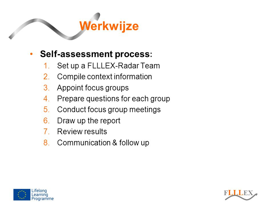 F LLL EX Werkwijze Self-assessment process : 1.Set up a FLLLEX-Radar Team 2.Compile context information 3.Appoint focus groups 4.Prepare questions for each group 5.Conduct focus group meetings 6.Draw up the report 7.Review results 8.Communication & follow up