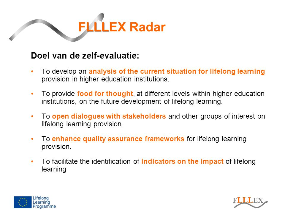 F LLL EX LLL FLLLEX-Radar: focusgroepen Private sector Private sector Learners Public sector Public sector LLL, new area requiring external inputs Exploring the future with partners Dialogues with users important Creating new external links Academic community Academic community