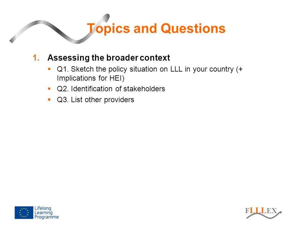 F LLL EX Topics and Questions 1.Assessing the broader context  Q1. Sketch the policy situation on LLL in your country (+ Implications for HEI)  Q2.