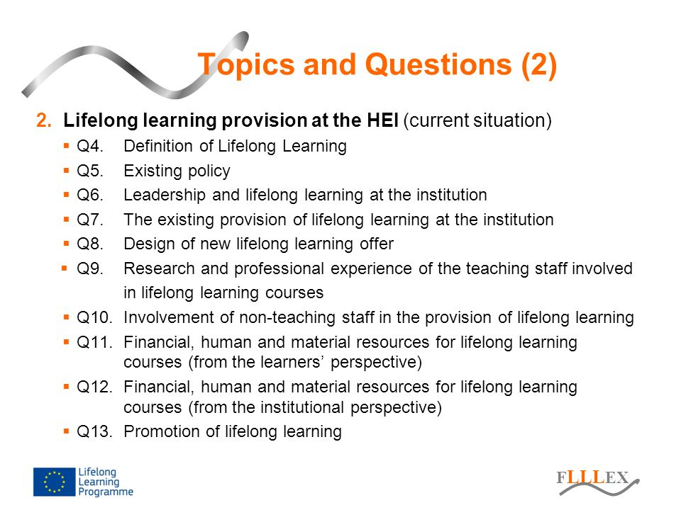 F LLL EX 2.Lifelong learning provision at the HEI (current situation)  Q4.Definition of Lifelong Learning  Q5.Existing policy  Q6.Leadership and lifelong learning at the institution  Q7.The existing provision of lifelong learning at the institution  Q8.Design of new lifelong learning offer  Q9.Research and professional experience of the teaching staff involved in lifelong learning courses  Q10.Involvement of non-teaching staff in the provision of lifelong learning  Q11.Financial, human and material resources for lifelong learning courses (from the learners' perspective)  Q12.Financial, human and material resources for lifelong learning courses (from the institutional perspective)  Q13.Promotion of lifelong learning Topics and Questions (2)