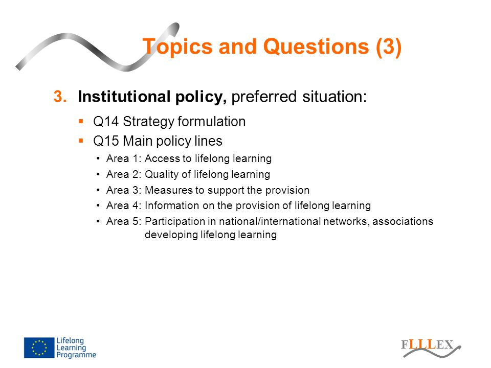 F LLL EX Topics and Questions (3) 3.Institutional policy, preferred situation:  Q14 Strategy formulation  Q15 Main policy lines Area 1: Access to lifelong learning Area 2: Quality of lifelong learning Area 3: Measures to support the provision Area 4: Information on the provision of lifelong learning Area 5: Participation in national/international networks, associations developing lifelong learning