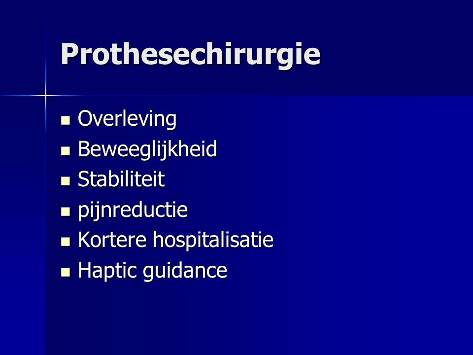 Prothesechirurgie Overleving Overleving Beweeglijkheid Beweeglijkheid Stabiliteit Stabiliteit pijnreductie pijnreductie Kortere hospitalisatie Kortere hospitalisatie Haptic guidance Haptic guidance