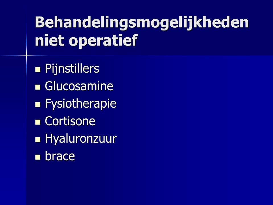 Behandelingsmogelijkheden niet operatief Pijnstillers Pijnstillers Glucosamine Glucosamine Fysiotherapie Fysiotherapie Cortisone Cortisone Hyaluronzuur Hyaluronzuur brace brace