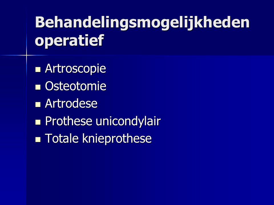 Behandelingsmogelijkheden operatief Artroscopie Artroscopie Osteotomie Osteotomie Artrodese Artrodese Prothese unicondylair Prothese unicondylair Totale knieprothese Totale knieprothese