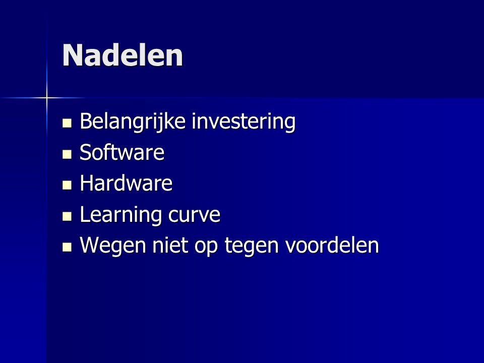 Nadelen Belangrijke investering Belangrijke investering Software Software Hardware Hardware Learning curve Learning curve Wegen niet op tegen voordelen Wegen niet op tegen voordelen