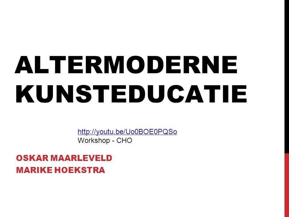 ALTERMODERNE KUNSTEDUCATIE OSKAR MAARLEVELD MARIKE HOEKSTRA http://youtu.be/Uo0BOE0PQSo Workshop - CHO