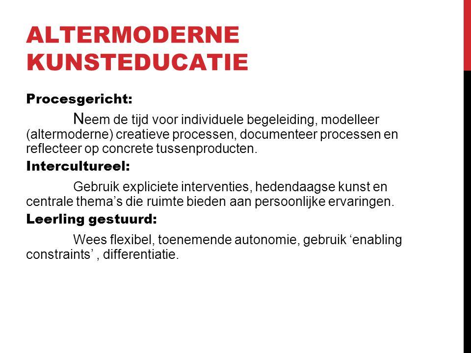 ALTERMODERNE KUNSTEDUCATIE Procesgericht: N eem de tijd voor individuele begeleiding, modelleer (altermoderne) creatieve processen, documenteer proces