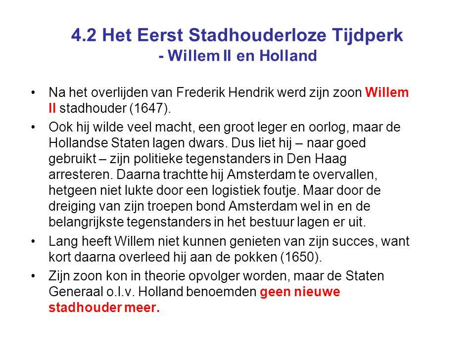 4.2 Het Eerst Stadhouderloze Tijdperk - Willem II en Holland Na het overlijden van Frederik Hendrik werd zijn zoon Willem II stadhouder (1647).