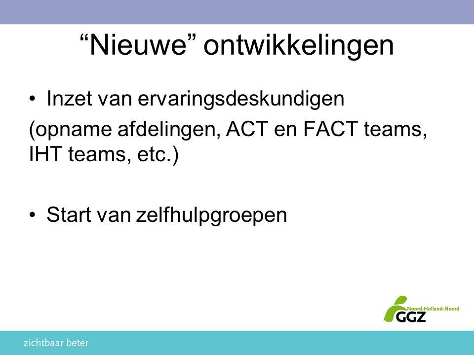 Nieuwe ontwikkelingen Inzet van ervaringsdeskundigen (opname afdelingen, ACT en FACT teams, IHT teams, etc.) Start van zelfhulpgroepen