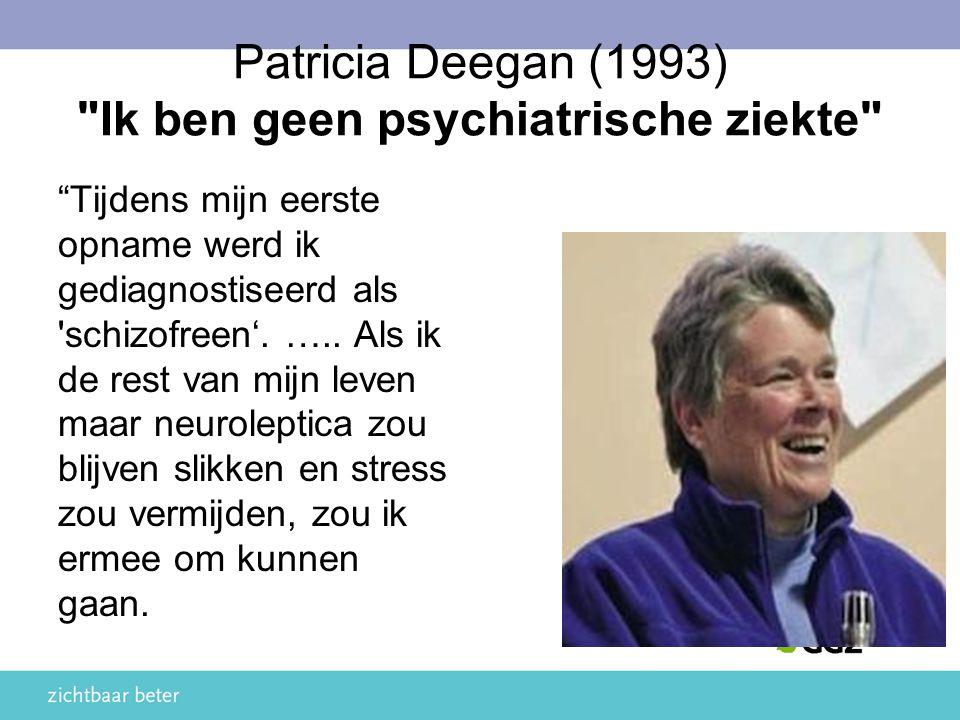 Patricia Deegan (1993) Ik ben geen psychiatrische ziekte Tijdens mijn eerste opname werd ik gediagnostiseerd als schizofreen'.
