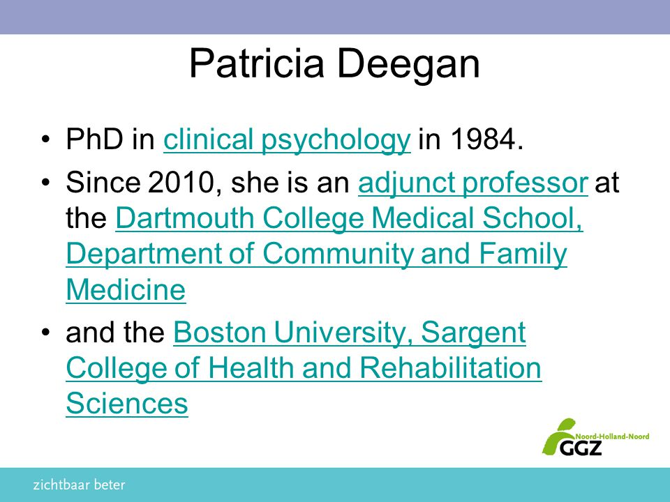Patricia Deegan PhD in clinical psychology in 1984.clinical psychology Since 2010, she is an adjunct professor at the Dartmouth College Medical School