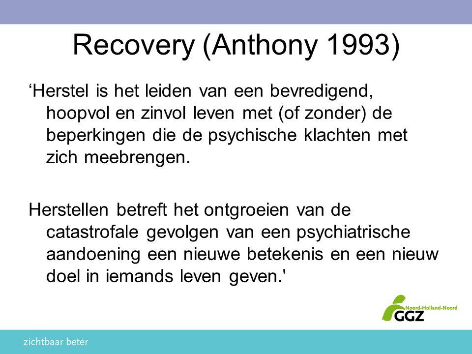 Recovery (Anthony 1993) 'Herstel is het leiden van een bevredigend, hoopvol en zinvol leven met (of zonder) de beperkingen die de psychische klachten met zich meebrengen.