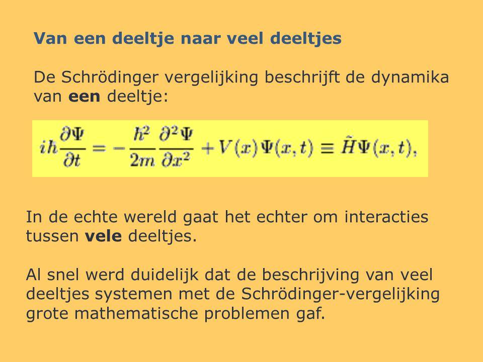 Van een deeltje naar veel deeltjes De Schrödinger vergelijking beschrijft de dynamika van een deeltje: In de echte wereld gaat het echter om interacties tussen vele deeltjes.