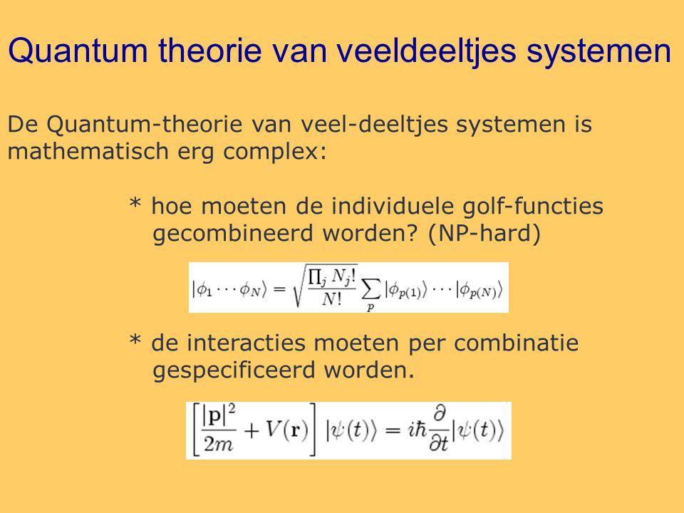 Quantum theorie van veeldeeltjes systemen De Quantum-theorie van veel-deeltjes systemen is mathematisch erg complex: * hoe moeten de individuele golf-functies gecombineerd worden.