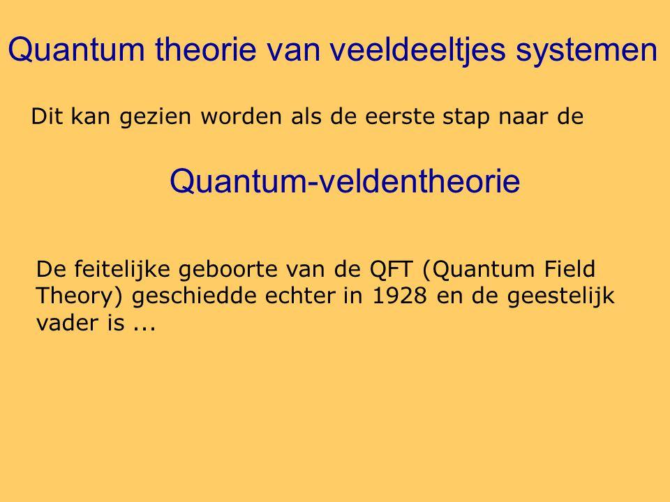 Quantum-veldentheorie Dit kan gezien worden als de eerste stap naar de Quantum theorie van veeldeeltjes systemen De feitelijke geboorte van de QFT (Quantum Field Theory) geschiedde echter in 1928 en de geestelijk vader is...