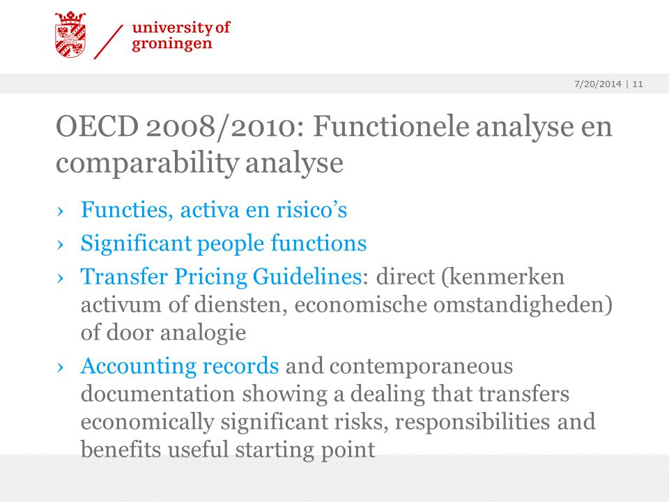 7/20/2014 | 11 OECD 2008/2010: Functionele analyse en comparability analyse ›Functies, activa en risico's ›Significant people functions ›Transfer Pricing Guidelines: direct (kenmerken activum of diensten, economische omstandigheden) of door analogie ›Accounting records and contemporaneous documentation showing a dealing that transfers economically significant risks, responsibilities and benefits useful starting point 7/20/2014 | 11