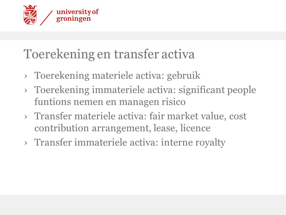 Toerekening en transfer activa ›Toerekening materiele activa: gebruik ›Toerekening immateriele activa: significant people funtions nemen en managen risico ›Transfer materiele activa: fair market value, cost contribution arrangement, lease, licence ›Transfer immateriele activa: interne royalty