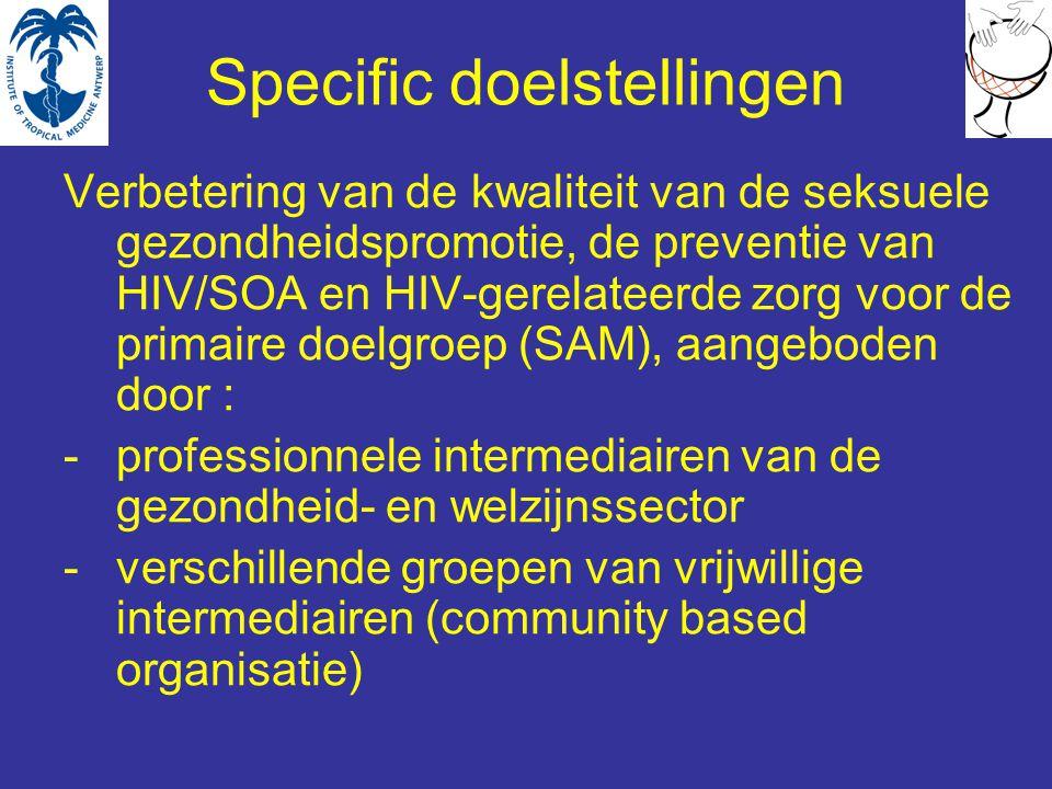 Specific doelstellingen Verbetering van de kwaliteit van de seksuele gezondheidspromotie, de preventie van HIV/SOA en HIV-gerelateerde zorg voor de primaire doelgroep (SAM), aangeboden door : -professionnele intermediairen van de gezondheid- en welzijnssector -verschillende groepen van vrijwillige intermediairen (community based organisatie)