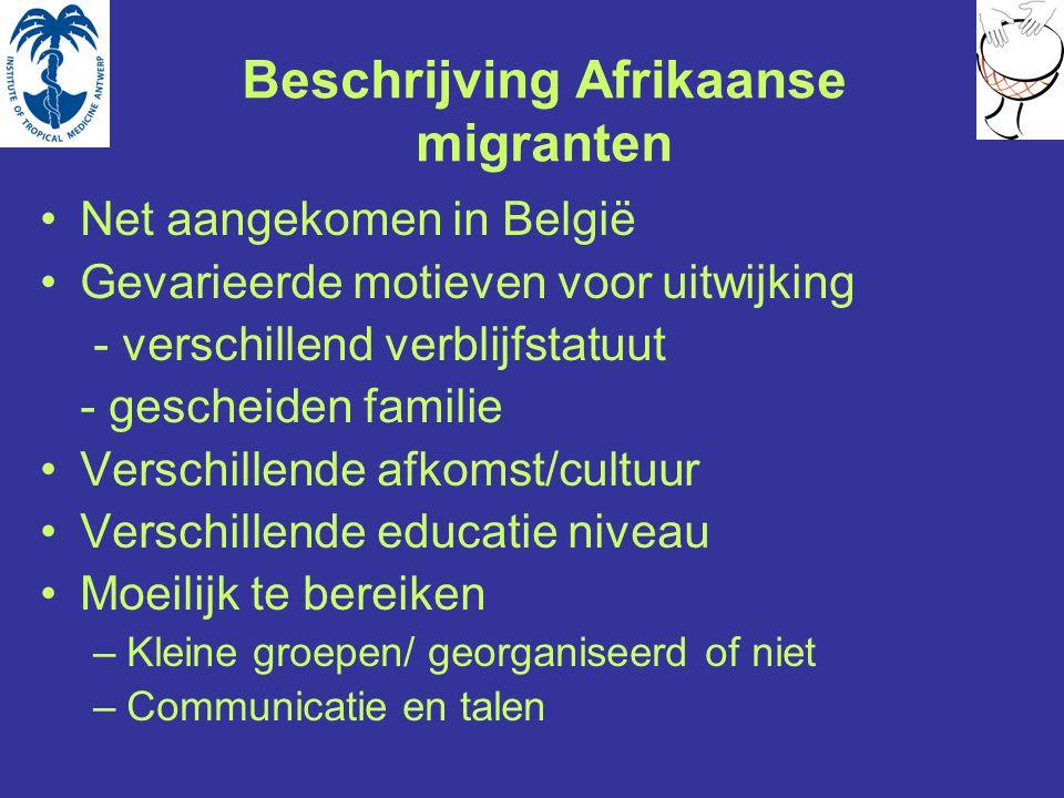 Beschrijving Afrikaanse migranten Net aangekomen in België Gevarieerde motieven voor uitwijking - verschillend verblijfstatuut - gescheiden familie Verschillende afkomst/cultuur Verschillende educatie niveau Moeilijk te bereiken –Kleine groepen/ georganiseerd of niet –Communicatie en talen