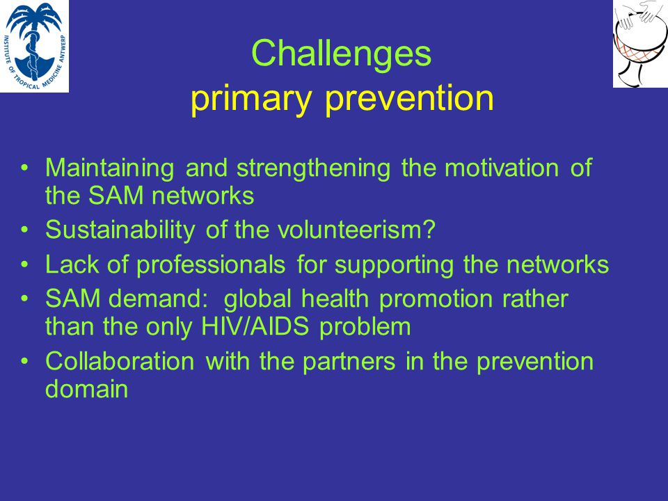 Challenges primary prevention Maintaining and strengthening the motivation of the SAM networks Sustainability of the volunteerism.