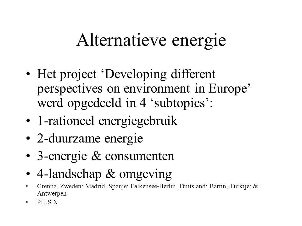 Alternatieve energie Het project 'Developing different perspectives on environment in Europe' werd opgedeeld in 4 'subtopics': 1-rationeel energiegebr
