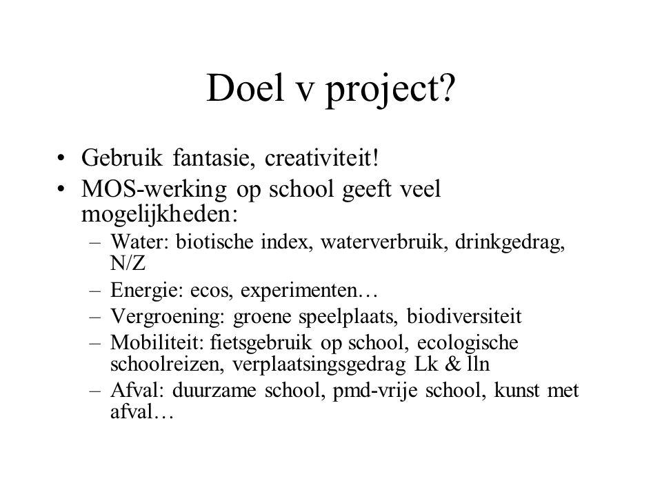 Doel v project? Gebruik fantasie, creativiteit! MOS-werking op school geeft veel mogelijkheden: –Water: biotische index, waterverbruik, drinkgedrag, N