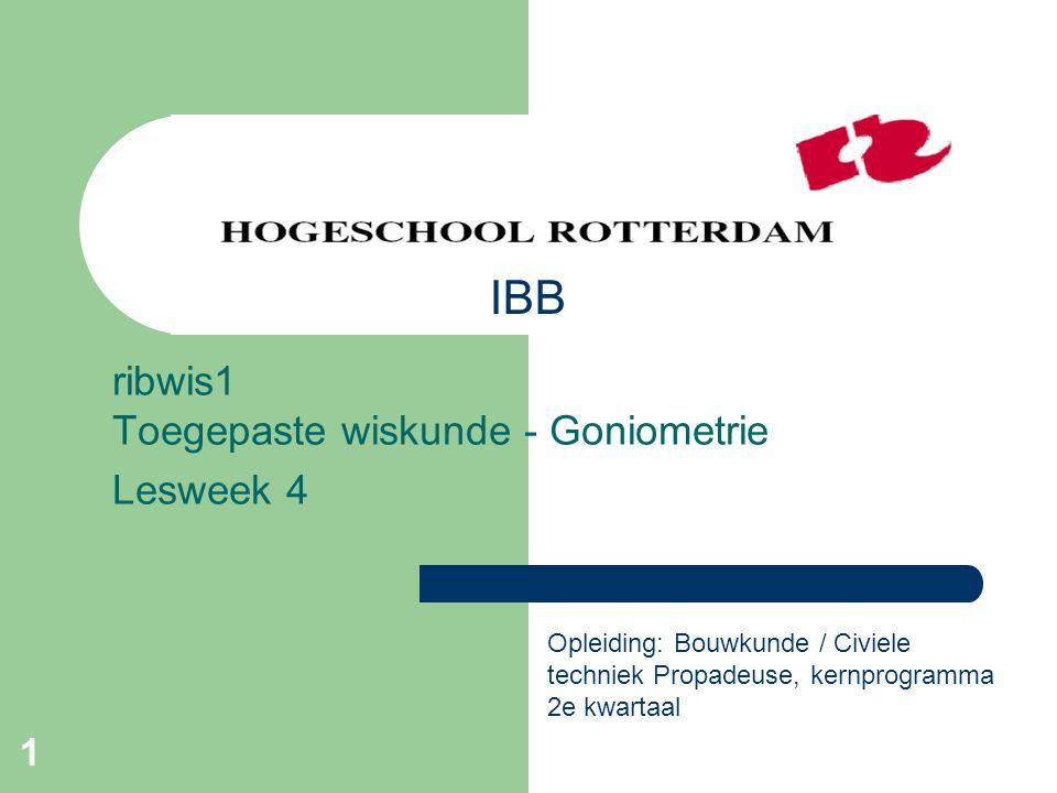 1 ribwis1 Toegepaste wiskunde - Goniometrie Lesweek 4 Opleiding: Bouwkunde / Civiele techniek Propadeuse, kernprogramma 2e kwartaal IBB