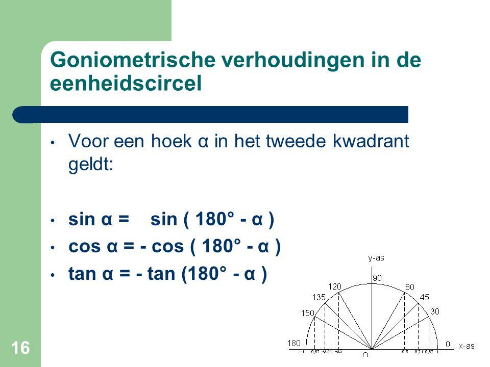 16 Goniometrische verhoudingen in de eenheidscircel Voor een hoek α in het tweede kwadrant geldt: sin α = sin ( 180° - α ) cos α = - cos ( 180° - α )