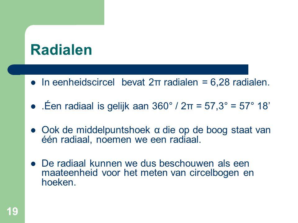 19 Radialen In eenheidscircel bevat 2π radialen = 6,28 radialen..Éen radiaal is gelijk aan 360° / 2π = 57,3° = 57° 18' Ook de middelpuntshoek α die op