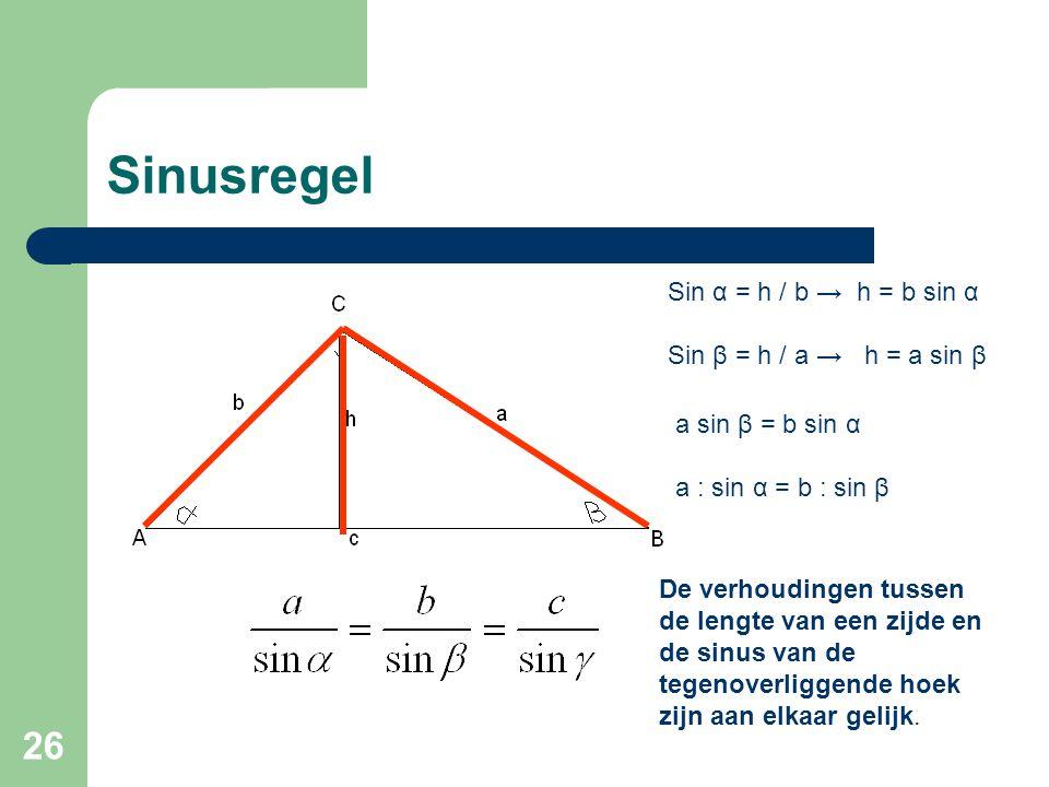 26 Sinusregel Sin α = h / b → h = b sin α Sin β = h / a → h = a sin β a sin β = b sin α a : sin α = b : sin β De verhoudingen tussen de lengte van een