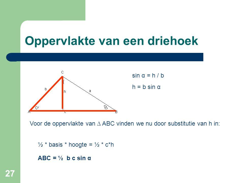 27 Oppervlakte van een driehoek sin α = h / b h = b sin α Voor de oppervlakte van ∆ ABC vinden we nu door substitutie van h in: ½ * basis * hoogte = ½