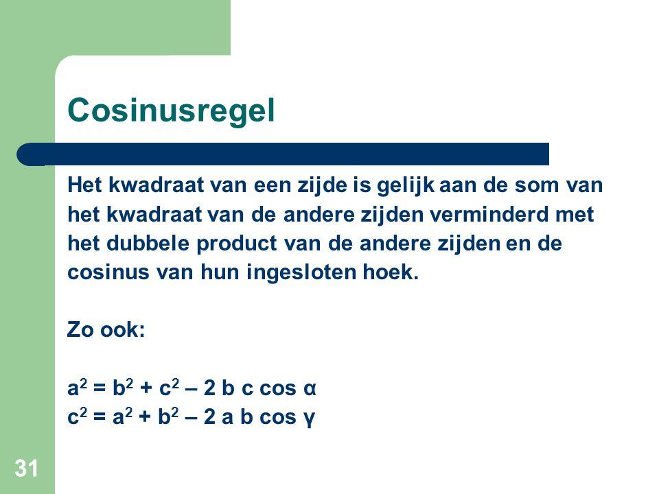 31 Cosinusregel Het kwadraat van een zijde is gelijk aan de som van het kwadraat van de andere zijden verminderd met het dubbele product van de andere